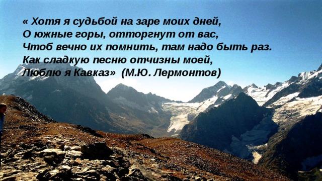 «Хотя ясудьбой на заре моих дней,  Оюжные горы, отторгнут от вас,  Чтоб вечно их помнить, там надо быть раз.  Как сладкую песню отчизны моей,  Люблю яКавказ» (М.Ю. Лермонтов)