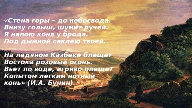 «Стена горы – до небосвода.  Внизу голыш, шумит ручей.  Я напою коня у брода.  Под дымной саклею твоей.   На ледяном Казбеке блещет  Востока розовый огонь.  Вьет по воде, игриво плещет  Копытом легким нотный конь» (И.А. Бунин)