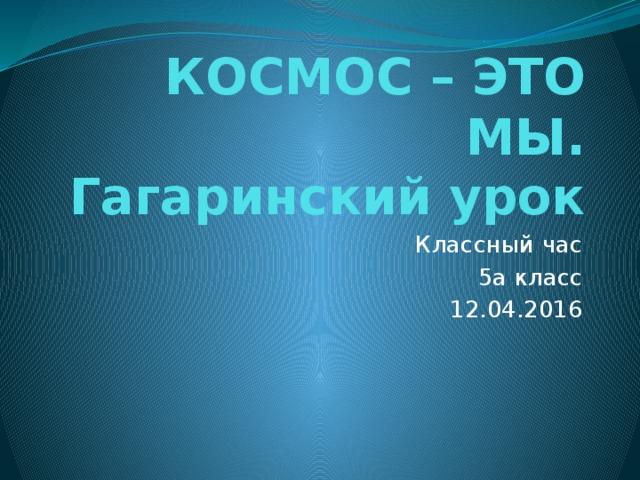 КОСМОС – ЭТО МЫ.  Гагаринский урок Классный час 5а класс 12.04.2016