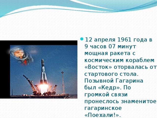 12 апреля 1961 года в 9 часов 07 минут мощная ракета с космическим кораблем «Восток» оторвалась от стартового стола. Позывной Гагарина был «Кедр». По громкой связи пронеслось знаменитое гагаринское «Поехали!».