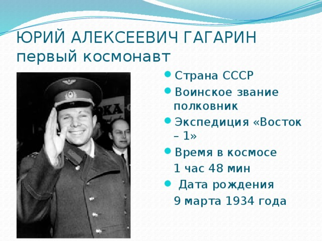 ЮРИЙ АЛЕКСЕЕВИЧ ГАГАРИН  первый космонавт Страна СССР Воинское звание полковник Экспедиция «Восток – 1» Время в космосе  1 час 48 мин  Дата рождения  9 марта 1934 года