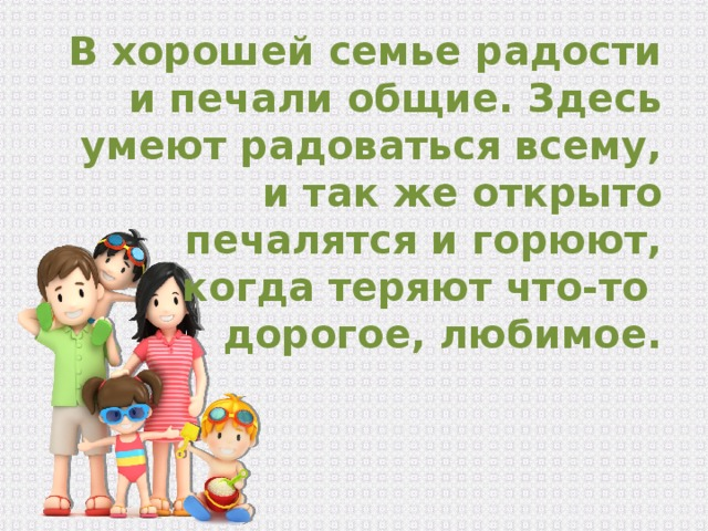 В хорошей семье радости и печали общие. Здесь умеют радоваться всему, и так же открыто печалятся и горюют, когда теряют что-то дорогое, любимое.