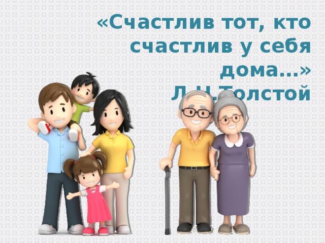 «Счастлив тот, кто счастлив у себя дома…» Л.Н.Толстой