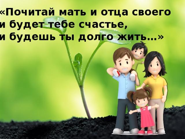 «Почитай мать и отца своего и будет тебе счастье, и будешь ты долго жить…»
