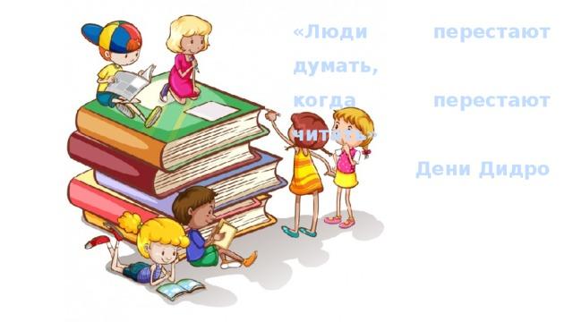 «Люди перестают думать, когда перестают читать» Дени Дидро
