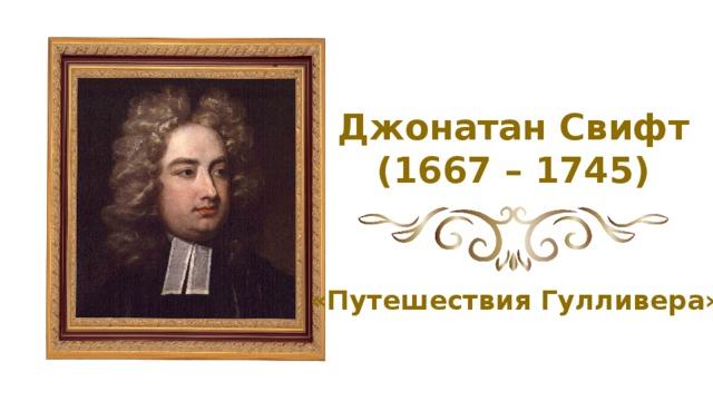 Джонатан Свифт (1667 – 1745) «Путешествия Гулливера»