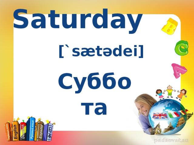 Saturday [`sætədei] Суббота