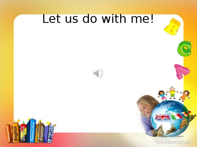 Let us do with me!