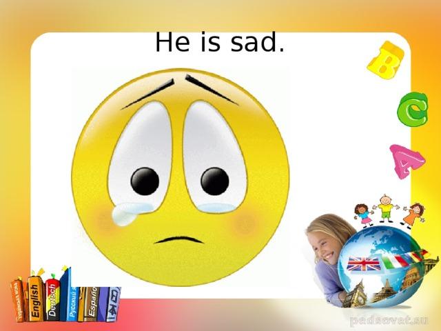 He is sad.