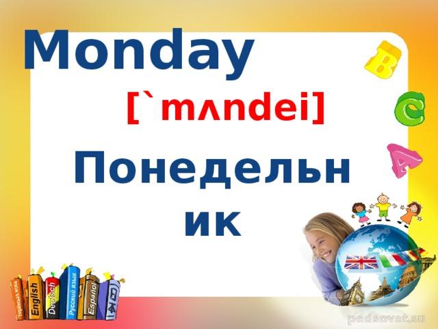Monday [`mʌndei] Понедельник