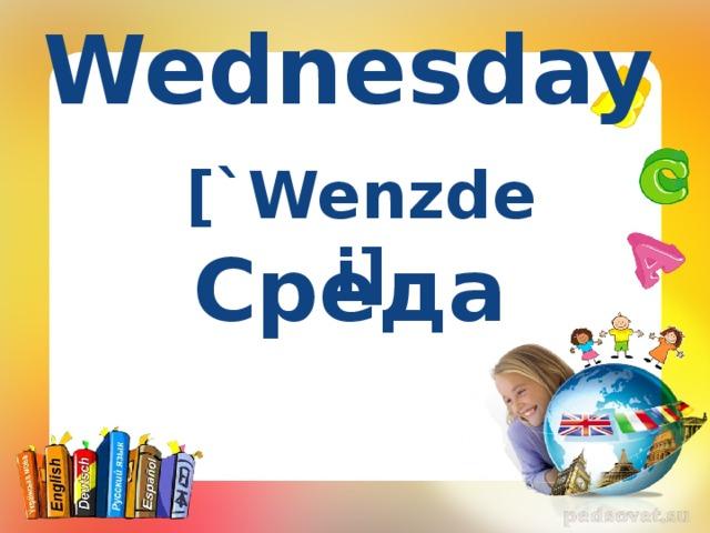 Wednesday [`Wenzdei] Среда
