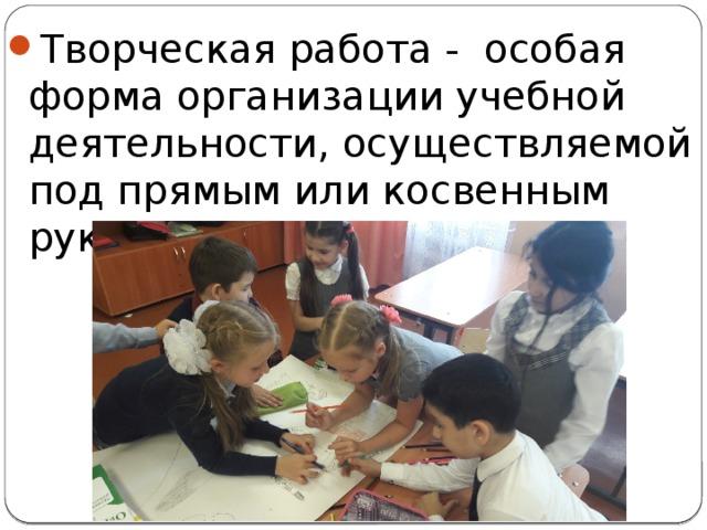 Творческая работа - особая форма организации учебной деятельности, осуществляемой под прямым или косвенным руководством учителя