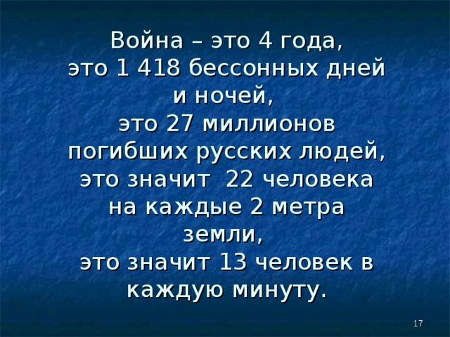 Война – это 4 года,  это 1 418 бессонных дней и ночей,  это 27 миллионов погибших русских людей, это значит 22 человека на каждые 2 метра земли,  это значит 13 человек в каждую минуту.