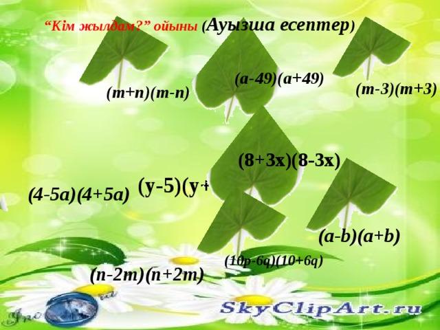 """"""" Кім жылдам?"""" ойыны ( Ауызша есептер )  (a-49)(a+49) (m-3)(m+3) (m+n)(m-n)  (8+3x)(8-3x) (y-5)(y+5) (4-5a)(4+5a) (a-b)(a+b) (10p-6q)(10+6q) (n-2m)(n+2m)"""