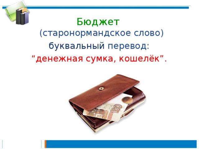 """Бюджет  (старонормандское слово) буквальный перевод:  """" денежная сумка, кошелёк"""". - Бюджет, в переводе с английского – это «денежная сумка, кошелёк». Бюджетом в старой Англии называли сумку, в которой министр финансов страны носил деньги и свои отчёты. - Существует государственный бюджет, республиканский бюджет, городской и школьный бюджет."""