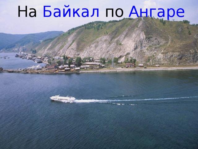 На Байкал по Ангаре Слайд 10 идет перед 1 слайдом презентации «Путешествие по Байкалу 2 часть».