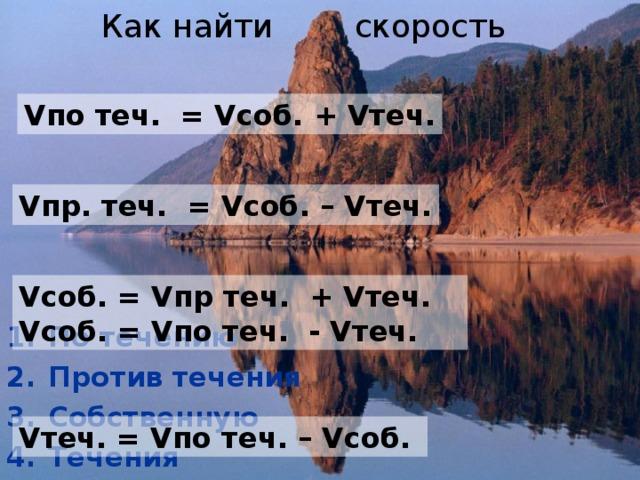 Как найти скорость Vпо теч. = Vсоб. + Vтеч. Vпр. теч. = Vсоб. – Vтеч. Vсоб. = Vпр теч. + Vтеч. Vсоб. = Vпо теч. - Vтеч. По течению Против течения Собственную Течения Vтеч. = Vпо теч. – Vсоб.