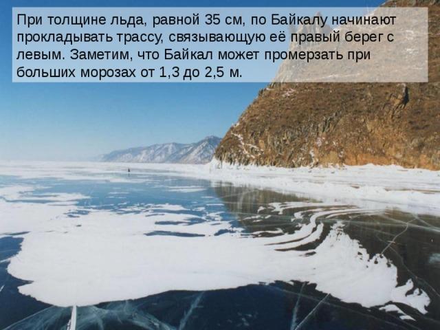 При толщине льда, равной 35 см, по Байкалу начинают прокладывать трассу, связывающую её правый берег с левым. Заметим, что Байкал может промерзать при больших морозах от 1,3 до 2,5 м.