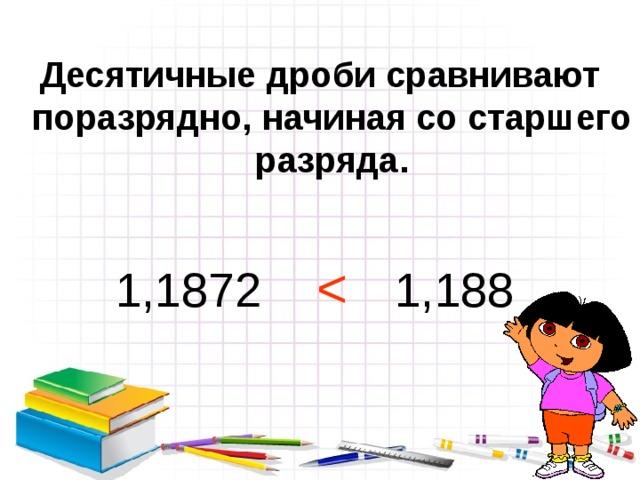 Десятичные дроби сравнивают поразрядно, начиная со старшего разряда.  1,1872 1,188