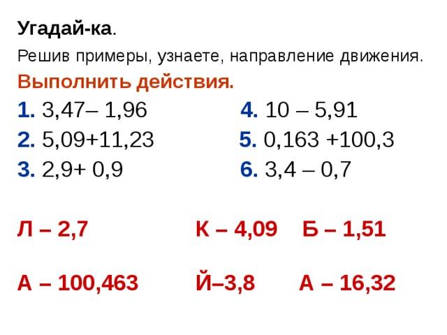 Угадай-ка . Решив примеры, узнаете, направление движения.  Выполнить действия.  1. 3,47– 1,96  4. 10 – 5,91 2. 5,09+11,23  5. 0,163 +100,3 3. 2,9+ 0,9  6. 3,4 – 0,7 Л – 2,7   К – 4,09 Б – 1,51   А – 100,463  Й–3,8  А – 16,32
