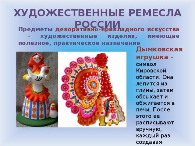 ХУДОЖЕСТВЕННЫЕ РЕМЕСЛА РОССИИ Предметы декоративно-прикладного искусства - художественные изделия, имеющие полезное, практическое назначение Дымковская игрушка - символ Кировской области. Она лепится из глины, затем обсыхает и обжигается в печи. После этого ее расписывают вручную, каждый раз создавая уникальный экземпляр. Двух одинаковых игрушек быть не может.