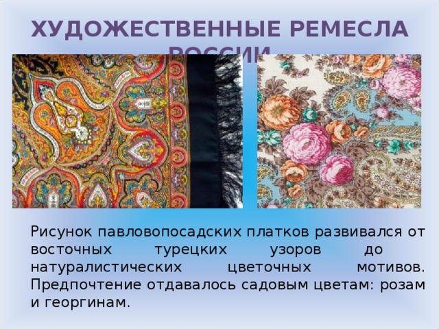 ХУДОЖЕСТВЕННЫЕ РЕМЕСЛА РОССИИ Рисунок павловопосадских платков развивался от восточных турецких узоров до натуралистических цветочных мотивов. Предпочтение отдавалось садовым цветам: розам и георгинам.