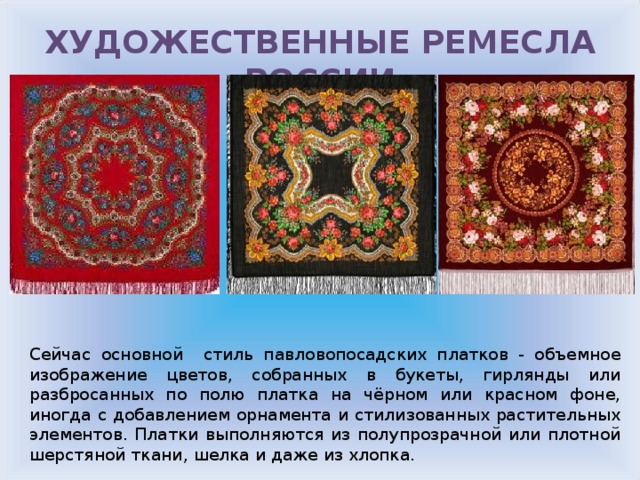 ХУДОЖЕСТВЕННЫЕ РЕМЕСЛА РОССИИ Сейчас основной стиль павловопосадских платков - объемное изображение цветов, собранных в букеты, гирлянды или разбросанных по полю платка на чёрном или красном фоне, иногда с добавлением орнамента и стилизованных растительных элементов. Платки выполняются из полупрозрачной или плотной шерстяной ткани, шелка и даже из хлопка.