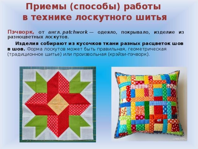 Приемы (способы) работы  в технике лоскутного шитья Пэчворк,  от англ. patchwork — одеяло, покрывало, изделие из разноцветных лоскутов.  Изделия собирают из кусочков ткани разных расцветок шов в шов. Форма лоскутов может быть правильная, геометрическая (традиционное шитье) или произвольная (крэйзи-пэчворк).