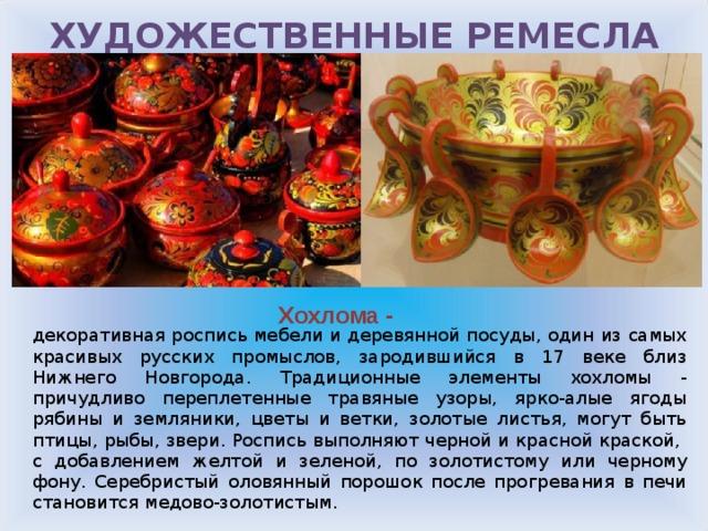 ХУДОЖЕСТВЕННЫЕ РЕМЕСЛА РОССИИ Хохлома - декоративная роспись мебели и деревянной посуды, один из самых красивых русских промыслов, зародившийся в 17 веке близ Нижнего Новгорода. Традиционные элементы хохломы - причудливо переплетенные травяные узоры, ярко-алые ягоды рябины и земляники, цветы и ветки, золотые листья, могут быть птицы, рыбы, звери. Роспись выполняют черной и красной краской, с добавлением желтой и зеленой, по золотистому или черному фону. Серебристый оловянный порошок после прогревания в печи становится медово-золотистым.