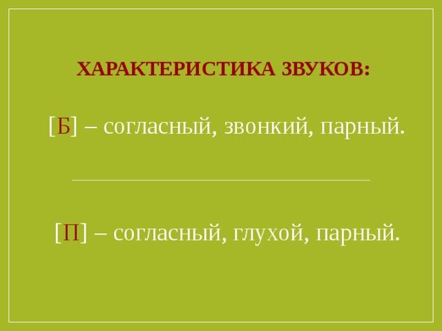 Характеристика звуков:  [ Б ] – согласный, звонкий, парный.  [ П ] – согласный, глухой, парный.