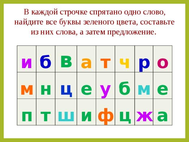 В каждой строчке спрятано одно слово, найдите все буквы зеленого цвета, составьте из них слова, а затем предложение.   и б м н в п а т ц е ш т ч у и б р ф о м ц е ж а