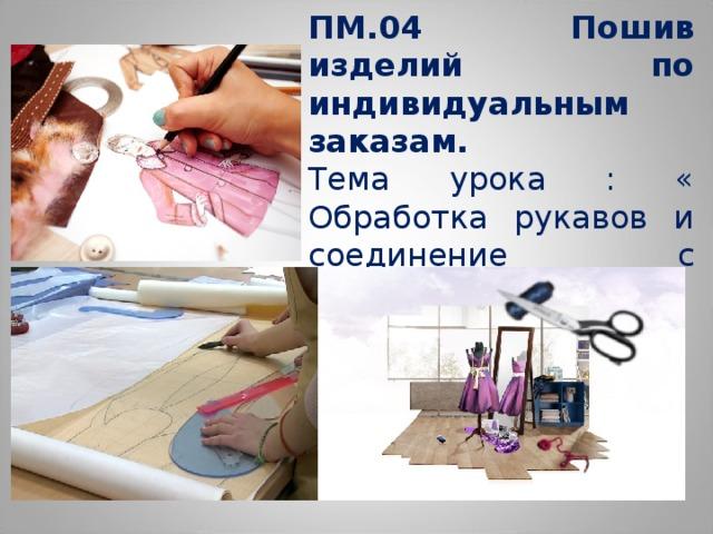 ПМ.04 Пошив изделий по индивидуальным заказам.  Тема урока : « Обработка рукавов и соединение с подкладкой»