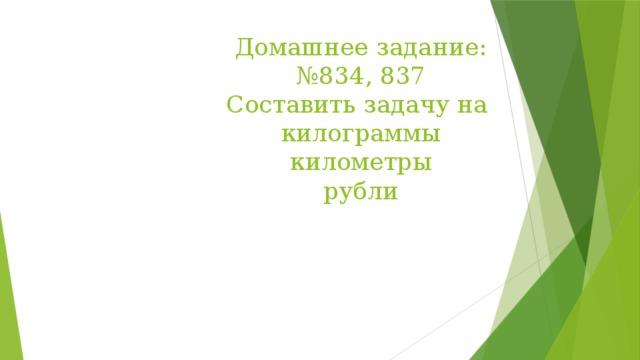 Домашнее задание:  №834, 837  Составить задачу на  килограммы  километры  рубли