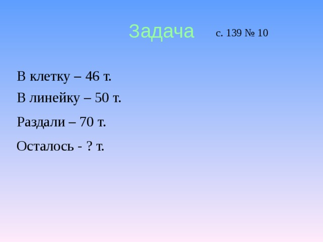Задача с. 139 № 10 В клетку – 46 т. В линейку – 50 т. Раздали – 70 т. Осталось - ? т.
