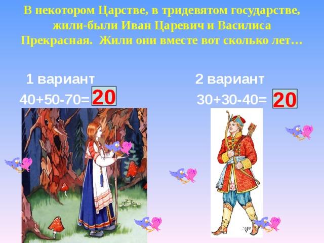 В некотором Царстве, в тридевятом государстве, жили-были Иван Царевич и Василиса Прекрасная. Жили они вместе вот сколько лет…    1 вариант 2 вариант 40+50-70= 30+30-40= ? 20 ? 20