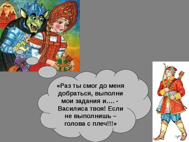 «Раз ты смог до меня добраться, выполни мои задания и…. - Василиса твоя! Если не выполнишь – голова с плеч!!!»