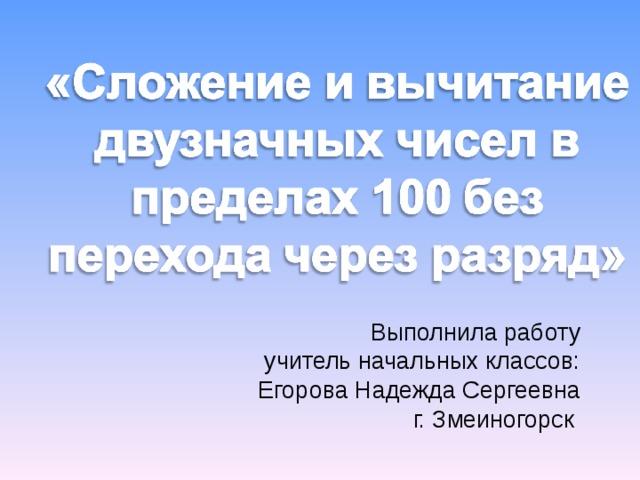 Выполнила работу учитель начальных классов: Егорова Надежда Сергеевна г. Змеиногорск