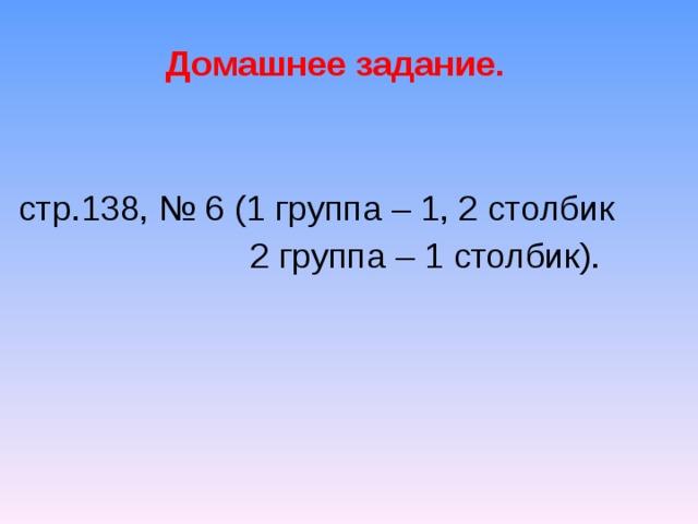 Домашнее задание.  стр.138, № 6 (1 группа – 1, 2 столбик  2 группа – 1 столбик).