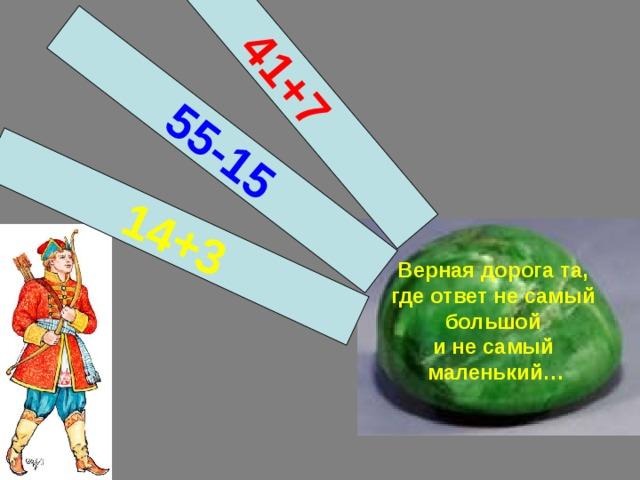 14+ 3 55-15 41+ 7 Верная дорога та,  где ответ не самый  большой  и не самый  маленький…