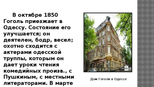 В октябре 1850 Гоголь приезжает в Одессу. Состояние его улучшается; он деятелен, бодр, весел; охотно сходится с актерами одесской труппы, которым он дает уроки чтения комедийных произв., с Пушкиным, с местными литераторами. В марте 1851 г. покидает Одессу и, проведя весну и раннее лето в родных местах, в июне возвращается в Москву. Дом Гоголя в Одессе