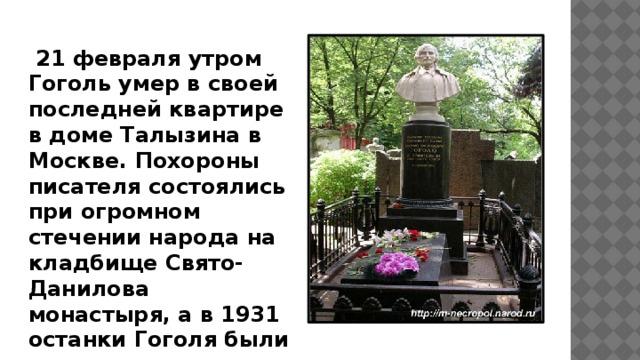 21 февраля утром Гоголь умер в своей последней квартире в доме Талызина в Москве. Похороны писателя состоялись при огромном стечении народа на кладбище Свято-Данилова монастыря, а в 1931 останки Гоголя были перезахоронены на Новодевичьем кладбище.