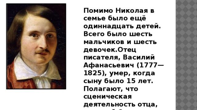 Помимо Николая в семье было ещё одиннадцать детей. Всего было шесть мальчиков и шесть девочек.Отец писателя, Василий Афанасьевич (1777—1825), умер, когда сыну было 15 лет. Полагают, что сценическая деятельность отца, который был замечательным рассказчиком и писал пьесы для домашнего театра, определила интересы будущего писателя — у Гоголя рано проявился интерес к театру.
