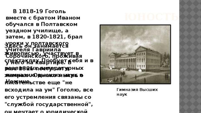 В 1818-19 Гоголь вместе с братом Иваном обучался в Полтавском уездном училище, а затем, в 1820-1821, брал уроки у полтавского учителя Гавриила Сорочинского, проживая у него на квартире. В мае 1821 поступил в гимназию высших наук в Нежине.   ЮНОСТЬ Здесь он занимается живописью, участвует в спектаклях.Пробует себя и в различных литературных жанрах . Однако мысль о писательстве еще