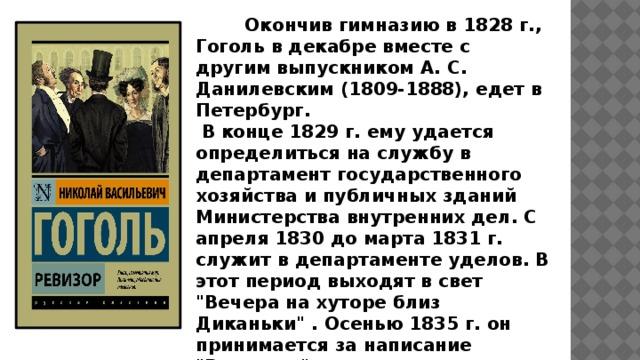 Окончив гимназию в 1828 г., Гоголь в декабре вместе с другим выпускником А. С. Данилевским (1809-1888), едет в Петербург.  В конце 1829 г. ему удается определиться на службу в департамент государственного хозяйства и публичных зданий Министерства внутренних дел. С апреля 1830 до марта 1831 г. служит в департаменте уделов. В этот период выходят в свет