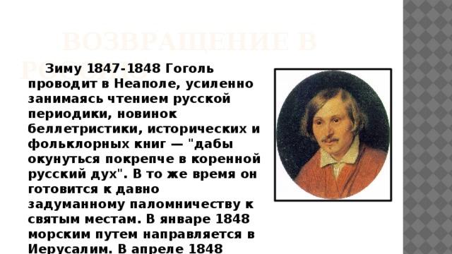 ВОЗВРАЩЕНИЕ В РОССИЮ  Зиму 1847-1848 Гоголь проводит в Неаполе, усиленно занимаясь чтением русской периодики, новинок беллетристики, исторических и фольклорных книг —