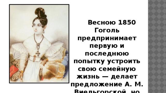 Весною 1850 Гоголь предпринимает первую и последнюю попытку устроить свою семейную жизнь — делает предложение А. М. Виельгорской, но получает отказ.