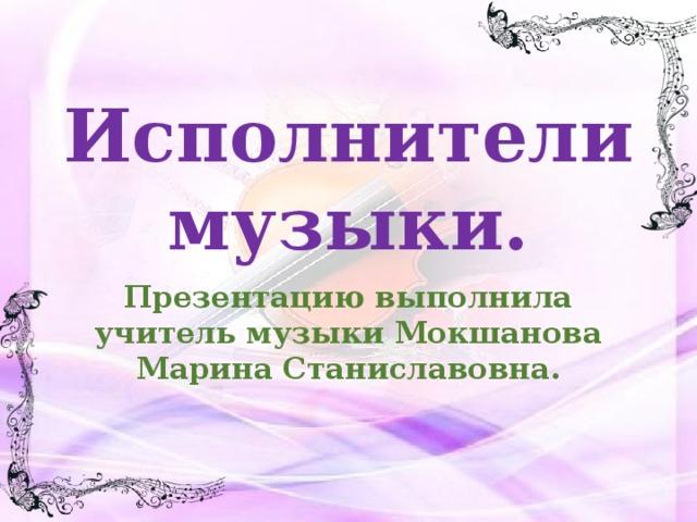 Исполнителимузыки. Презентацию выполнила учитель музыки Мокшанова Марина Станиславовна.