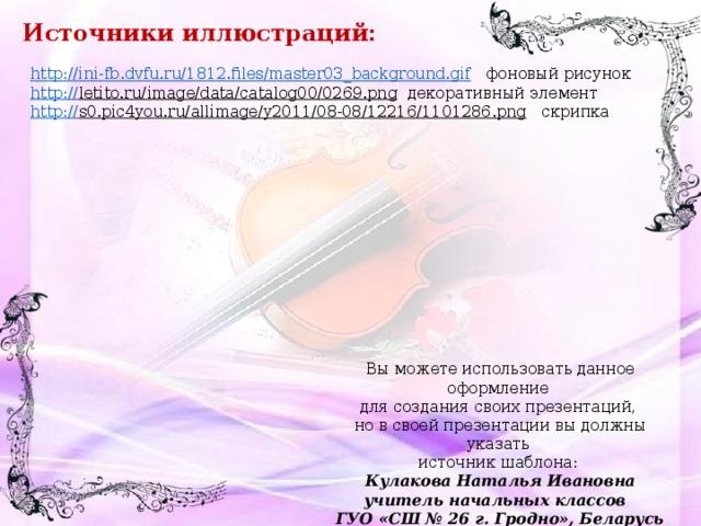 Источники иллюстраций: http://ini-fb.dvfu.ru/1812.files/master03_background.gif  фоновый рисунок http:// letito.ru/image/data/catalog00/0269.png  декоративный элемент http :// s0.pic4you.ru/allimage/y2011/08-08/12216/1101286.png  скрипка Вы можете использовать данное оформление для создания своих презентаций, но в своей презентации вы должны указать источник шаблона: Кулакова Наталья Ивановна учитель начальных классов ГУО «СШ № 26 г. Гродно», Беларусь