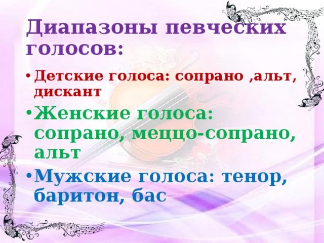 Диапазоны певческих голосов: Детские голоса: сопрано ,альт, дискант Женские голоса: сопрано, меццо-сопрано, альт Мужские голоса: тенор, баритон, бас