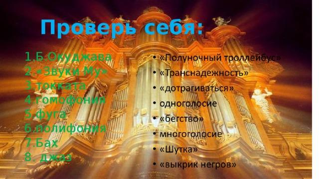 Проверь себя: 1.Б.Окуджава 2.«Звуки Му» 3.токката 4.гомофония 5.фуга 6.полифония 7.Бах 8. джаз